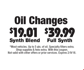 Oil changes-$39.99 Full Synth. $19.01 Synth Blend.  *Most vehicles. Up to 5 qts. of oil. Specialty filters extra. Shop supplies & fees extra. With this coupon. Not valid with other offers or prior services. Expires 2/9/18.