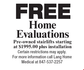 free Home Evaluations Pre-owned stairlifts, starting at $1995.00 plus installation. Certain restrictions may apply. For more information call Lang Home Medical at 847-537-2257.