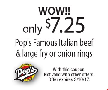 WOW!! only $7.25 Pop's Famous Italian beef & large fry or onion rings. With this coupon. Not valid with other offers. Offer expires 3/10/17.