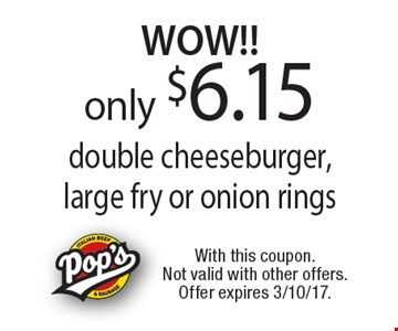 WOW!! only $6.15 double cheeseburger, large fry or onion rings. With this coupon. Not valid with other offers. Offer expires 3/10/17.