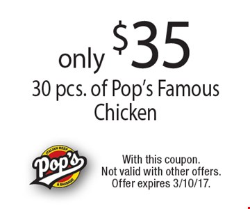only $35 30 pcs. of Pop's Famous Chicken. With this coupon. Not valid with other offers. Offer expires 3/10/17.