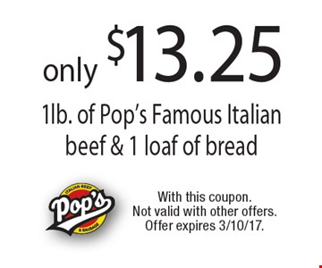 only $13.25 1lb. of Pop's Famous Italian beef & 1 loaf of bread . With this coupon. Not valid with other offers. Offer expires 3/10/17.