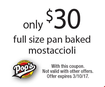 only $30 full size pan baked mostaccioli. With this coupon. Not valid with other offers. Offer expires 3/10/17.