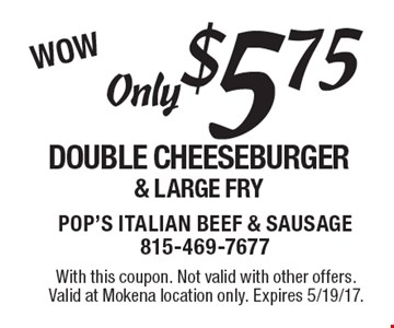WOW. Only $5.75 for a double cheeseburger& large fry. With this coupon. Not valid with other offers. Valid at Mokena location only. Expires 5/19/17.