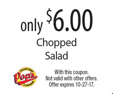 only $6.00 Chopped Salad. With this coupon. Not valid with other offers. Offer expires 10-27-17.