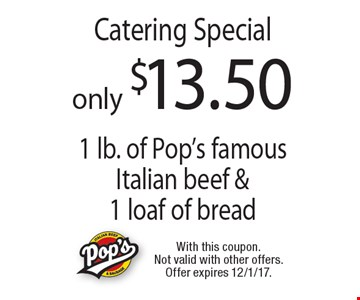 only $13.50 Catering Special 1 lb. of Pop's famous Italian beef &1 loaf of bread. With this coupon. Not valid with other offers. Offer expires 12/1/17.