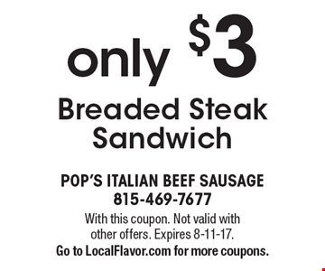 Breaded Steak Sandwich only $3. With this coupon. Not valid with other offers. Expires 8-11-17. Go to LocalFlavor.com for more coupons.