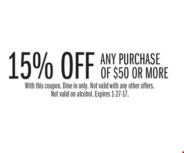 15% off any purchase of $50 or more. With this coupon. Dine in only. Not valid with any other offers. Not valid on alcohol. Expires 1-27-17.
