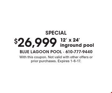 Special $26,999 12' x 24' inground pool. With this coupon. Not valid with other offers or prior purchases. Expires 1-6-17.