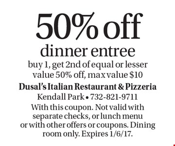 50% off dinner entree, buy 1, get 2nd of equal or lesser value 50% off, max value $10. With this coupon. Not valid with separate checks, or lunch menu or with other offers or coupons. Dining room only. Expires 1/6/17.