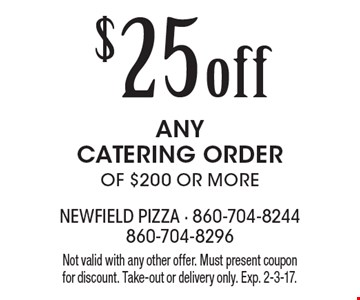 $25 OFF ANY CATERING ORDER OF $200 OR MORE. Not valid with any other offer. Must present coupon for discount. Take-out or delivery only. Exp. 2-3-17.