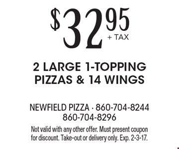$32.95+ TAX 2 LARGE 1-TOPPING PIZZAS & 14 WINGS. Not valid with any other offer. Must present coupon for discount. Take-out or delivery only. Exp. 2-3-17.