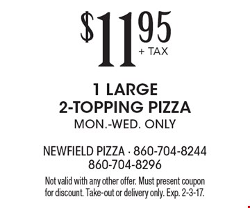 $11.95+ TAX 1 LARGE 2-TOPPING PIZZA. MON.-WED. ONLY. Not valid with any other offer. Must present coupon for discount. Take-out or delivery only. Exp. 2-3-17.