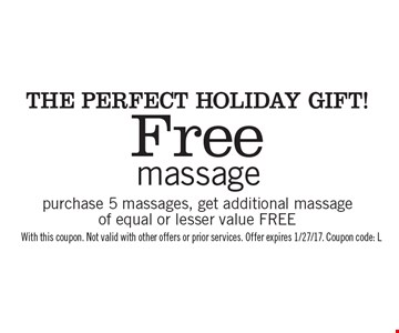 The Perfect Holiday Gift! Free massage purchase 5 massages, get additional massage of equal or lesser value FREE. With this coupon. Not valid with other offers or prior services. Offer expires 1/27/17. Coupon code: L