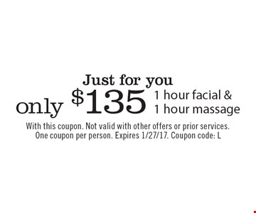 Just for you only $135 1 hour facial &1 hour massage. With this coupon. Not valid with other offers or prior services. One coupon per person. Expires 1/27/17. Coupon code: L
