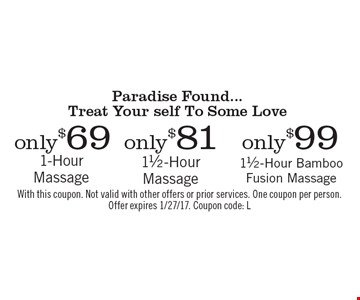 Paradise Found... Treat Your self To Some Love only $69 1-Hour Massage, only $81 11/2-Hour Massage, only $99 11/2-Hour Bamboo Fusion Massage. With this coupon. Not valid with other offers or prior services. One coupon per person.Offer expires 1/27/17. Coupon code: L