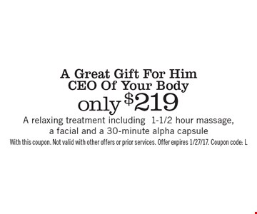 A Great Gift For Him CEO Of Your Body only $219 A relaxing treatment including 1-1/2 hour massage, a facial and a 30-minute alpha capsule. With this coupon. Not valid with other offers or prior services. Offer expires 1/27/17. Coupon code: L