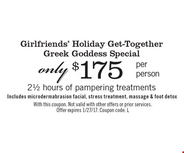 Girlfriends' Holiday Get-Together Greek Goddess Special only $175 per person 2 1/2 hours of pampering treatments Includes microdermabrasion facial, stress treatment, massage & foot detox. With this coupon. Not valid with other offers or prior services. Offer expires 1/27/17. Coupon code: L