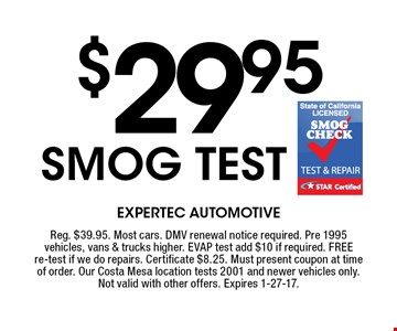 $29.95 smog test. Reg. $39.95. Most cars. DMV renewal notice required. Pre 1995 vehicles, vans & trucks higher. EVAP test add $10 if required. FREE re-test if we do repairs. Certificate $8.25. Must present coupon at time of order. Our Costa Mesa location tests 2001 and newer vehicles only. Not valid with other offers. Expires 1-27-17.