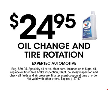 $24.95 oil change and tire rotation. Reg. $39.95. Specialty oil extra. Most cars. Includes up to 5 qts. oil, replace oil filter, free brake inspection, 36 pt. courtesy inspection and check all fluids and air pressure. Must present coupon at time of order. Not valid with other offers. Expires 1-27-17.