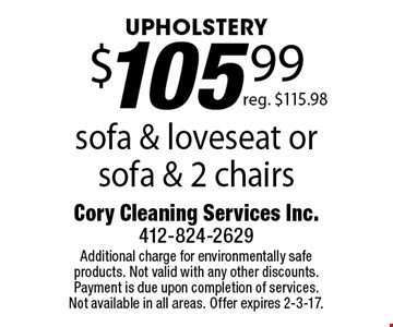 UPHOLSTERY $105.99 sofa & loveseat or sofa & 2 chairs. reg. $115.98. Additional charge for environmentally safe products. Not valid with any other discounts. Payment is due upon completion of services. Not available in all areas. Offer expires 2-3-17.