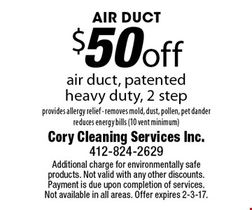 AIR DUCT $50 off air duct, patented heavy duty, 2 step provides allergy relief - removes mold, dust, pollen, pet dander reduces energy bills (10 vent minimum). Additional charge for environmentally safe products. Not valid with any other discounts. Payment is due upon completion of services. Not available in all areas. Offer expires 2-3-17.