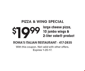 Pizza & Wing Special. $19.99 for a large cheese pizza, 10 jumbo wings & 2-liter coke product. With this coupon. Not valid with other offers. Expires 1-20-17.