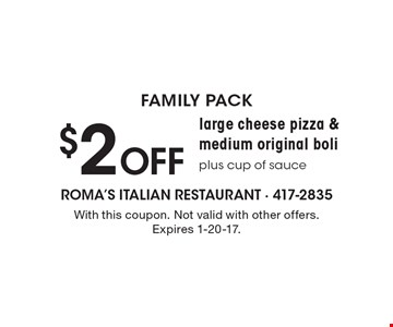 Family Pack. $2 OFF large cheese pizza & medium original boli plus cup of sauce. With this coupon. Not valid with other offers. Expires 1-20-17.