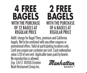 4 Free Bagels with the purchase of 12 bagels at regular price. 2 Free Bagels with the purchase of 6 bagels at regular price. Addtl. charge for Bagel Thins, premium and California bagels. Not to be combined with any other coupons or promotional offers. Valid at participating locations only. Limit one coupon per customer per visit. Cash redemption value 1/20 of one cent. Applicable taxes paid by bearer. No reproduction is allowed. Exp. 1/6/17. 2016 Einstein Noah Restaurant Group Inc.