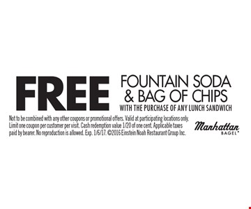 FREE Fountain Soda & Bag Of Chips with the purchase of any lunch sandwich. Not to be combined with any other coupons or promotional offers. Valid at participating locations only. Limit one coupon per customer per visit. Cash redemption value 1/20 of one cent. Applicable taxes paid by bearer. No reproduction is allowed. Exp. 1/6/17. 2016 Einstein Noah Restaurant Group Inc.