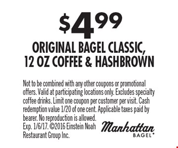 $4.99 Original Bagel Classic, 12 Oz Coffee & Hashbrown. Not to be combined with any other coupons or promotional offers. Valid at participating locations only. Excludes specialty coffee drinks. Limit one coupon per customer per visit. Cash redemption value 1/20 of one cent. Applicable taxes paid by bearer. No reproduction is allowed. Exp. 1/6/17. 2016 Einstein Noah Restaurant Group Inc.