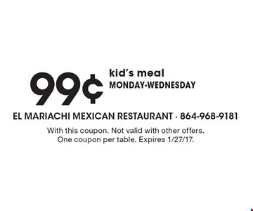 99¢ kid's meal. Monday-Wednesday. With this coupon. Not valid with other offers. One coupon per table. Expires 1/27/17.