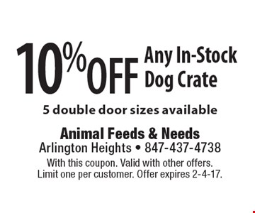 10% off Any In-Stock Dog Crate 5 double door sizes available. With this coupon. Valid with other offers. Limit one per customer. Offer expires 2-4-17.