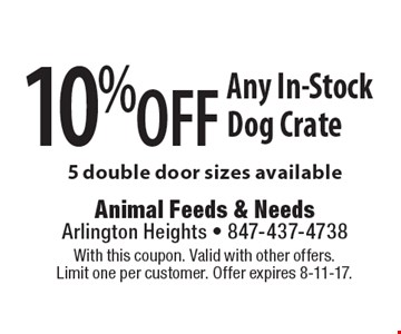 10% off Any In-Stock Dog Crate. 5 double door sizes available. With this coupon. Valid with other offers. Limit one per customer. Offer expires 8-11-17.