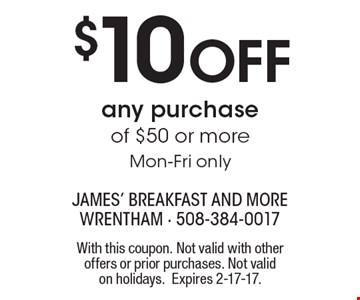 $10 off any purchase of $50 or more. Mon-Fri only. With this coupon. Not valid with other offers or prior purchases. Not valid on holidays. Expires 2-17-17.