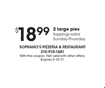 $18.99 2 large pies toppings extra Sunday-Thursday. With this coupon. Not valid with other offers. Expires 3-10-17.