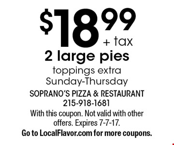 $18.99 + tax 2 large pies toppings extra Sunday-Thursday. With this coupon. Not valid with other offers. Expires 7-7-17. Go to LocalFlavor.com for more coupons.