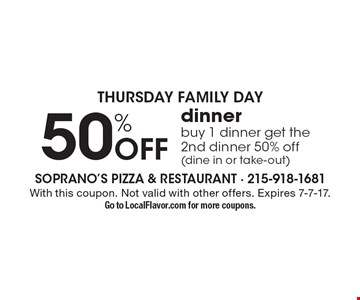 Thursday Family Day. 50% Off dinner. Buy 1 dinner get the 2nd dinner 50% off (dine in or take-out). With this coupon. Not valid with other offers. Expires 7-7-17. Go to LocalFlavor.com for more coupons.