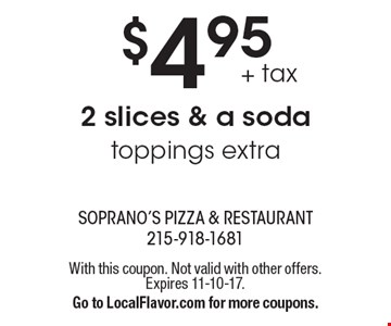 $4.95+ tax 2 slices & a soda toppings extra. With this coupon. Not valid with other offers.Expires 11-10-17.Go to LocalFlavor.com for more coupons.
