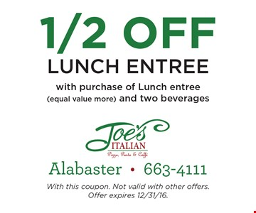 1/2 Off lunch entree with purchase of lunch entree (equal value or more) and two beverages.