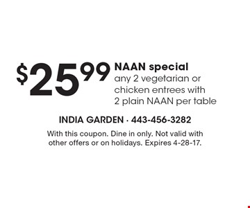 $25.99 NAAN special. Any 2 vegetarian or chicken entrees with 2 plain NAAN per table. With this coupon. Dine in only. Not valid with other offers or on holidays. Expires 4-28-17.