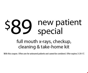 $89 new patient special. Full mouth x-rays, checkup, cleaning & take-home kit. With this coupon. Offers are for uninsured patients and cannot be combined. Offer expires 3-24-17.