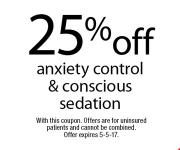 25%off anxiety control & conscious sedation. With this coupon. Offers are for uninsured patients and cannot be combined. Offer expires 5-5-17.