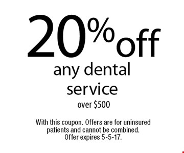 20%off any dental service over $500 . With this coupon. Offers are for uninsured patients and cannot be combined. Offer expires 5-5-17.