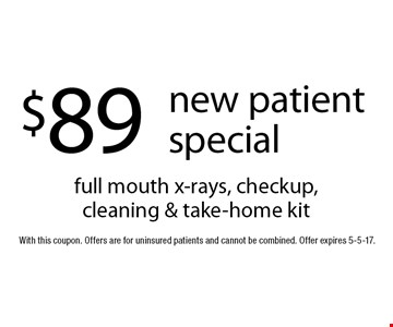 $89 new patient special full mouth x-rays, checkup, cleaning & take-home kit. With this coupon. Offers are for uninsured patients and cannot be combined. Offer expires 5-5-17.