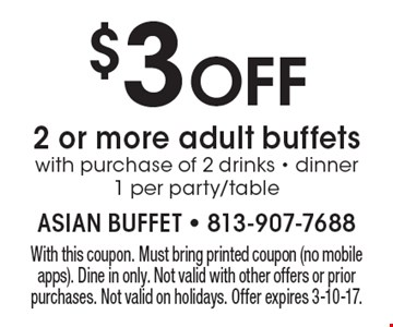 $3 OFF 2 or more adult buffets with purchase of 2 drinks - dinner 1 per party/table. With this coupon. Must bring printed coupon (no mobile apps). Dine in only. Not valid with other offers or prior purchases. Not valid on holidays. Offer expires 3-10-17.