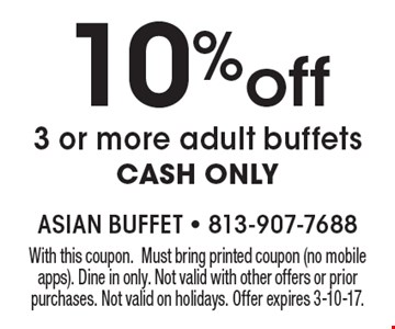 10%off 3 or more adult buffets CASH ONLY. With this coupon. Must bring printed coupon (no mobile apps). Dine in only. Not valid with other offers or prior purchases. Not valid on holidays. Offer expires 3-10-17.