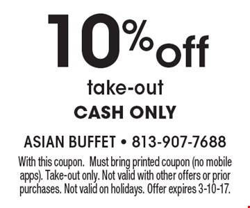 10%off take-out CASH ONLY. With this coupon. Must bring printed coupon (no mobile apps). Take-out only. Not valid with other offers or prior purchases. Not valid on holidays. Offer expires 3-10-17.