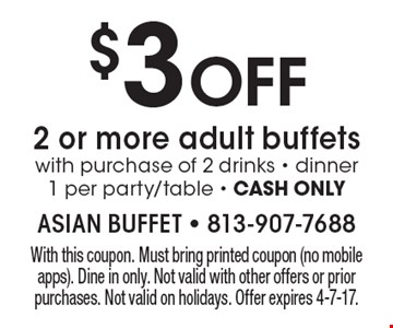 $3 OFF 2 or more adult buffets with purchase of 2 drinks - dinner. 1 per party/table - CASH ONLY. With this coupon. Must bring printed coupon (no mobile apps). Dine in only. Not valid with other offers or prior purchases. Not valid on holidays. Offer expires 4-7-17.