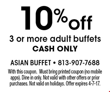 10% off 3 or more adult buffets. CASH ONLY. With this coupon. Must bring printed coupon (no mobile apps). Dine in only. Not valid with other offers or prior purchases. Not valid on holidays. Offer expires 4-7-17.